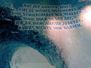 Text auf dem Bild von Lao-Tse: Auf der Welt gibt es nichts, was weicher und dünner ist, als Wasser. Doch um Hartes und Starres zu bezwingen, kommt nichts diesem gleich.